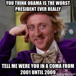 Willy Wonka - you think obama is the worst president ever really Tell me were you in a coma from 2001 until 2009