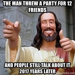 jesus says - The man threw a party for 12 friends And people still talk about it 2017 years later
