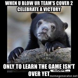 sad bear - When u blow ur team's cover 2 celebrate a victory only to learn the game isn't over yet