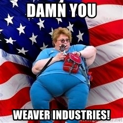 Obese American - Damn you Weaver industries!