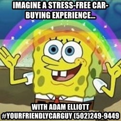 Bob esponja imaginacion - Imagine a stress-free car-buying experience... with adam elliott #yourfriendlycarguy (502)249-9449