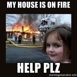 burning house girl - my house is on fire help plz