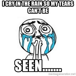 Crying face - i cry in the rain so my tears can't be  seen.......