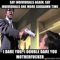 Say what again - Say individuals again, say INDIVIDUALS one more Goddamn time I dare you,  I double dare you motherfucker