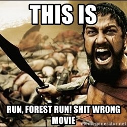 This Is Sparta Meme - this is run, forest run! shit wrong movie