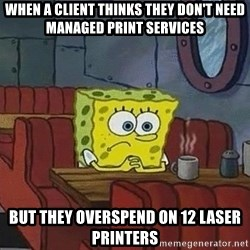 Coffee shop spongebob - When a client thinks they don't need managed Print services but they overspend on 12 laser printers