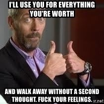 cool story bro house - I'll use you for everything you're worth And walk away without a second thought. Fuck your feelings.