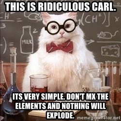 Chemistry Cat - This is ridiculous Carl. Its very simple. Don't mx the elements and nothing will explode.