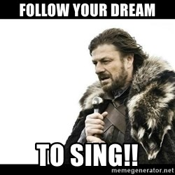 Winter is Coming - follow your dream  to sing!!