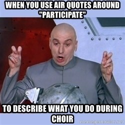 """Dr Evil meme - When you use air quotes around """"participate"""" to describe what you do during choir"""