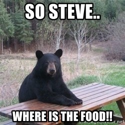 Patient Bear - so steve.. where is the food!!