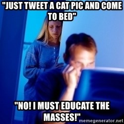 """Internet Husband - """"Just tweet a cat pic and come to bed"""" """"No! I must educate the masses!"""""""