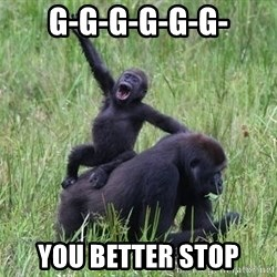 Happy Gorilla - g-g-g-g-g-g- you better stop