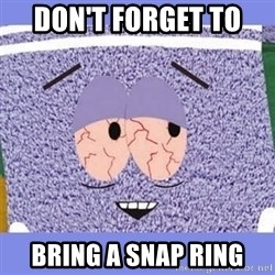 Towelie - Don't forget to  Bring a snap ring