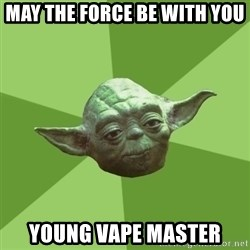 Advice Yoda Gives - May the force be with you  young vape master