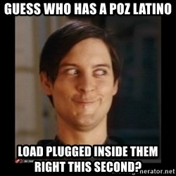 Tobey_Maguire - Guess who has a poz latino Load plugged inside them                right this second?