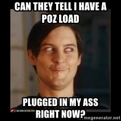 Tobey_Maguire - Can they tell I have a         poz load Plugged in my ass            right now?