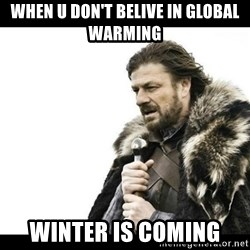 Winter is Coming - When u don't belive in global warming winter is coming