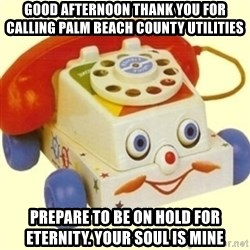 Sinister Phone - good afternoon thank you for calling palm beach county utilities prepare to be on hold for eternity. your soul is mine
