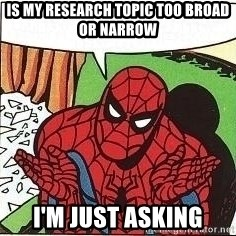 Question Spiderman - Is my Research Topic too Broad or Narrow I'm just asking