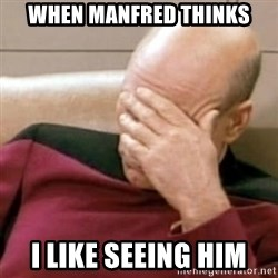 Face Palm - When manfred thinks I like seeing him
