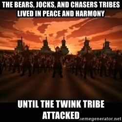 until the fire nation attacked. - The bears, jocks, and chasers tribes liveD in Peace and harmony Until the twink Tribe attacked