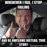 Barney Stinson - Whenever I fail, I stop failing And be awesome instead, True Story