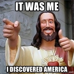jesus says - It was me I discovered America