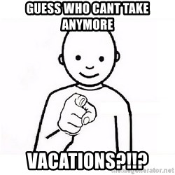 GUESS WHO YOU - Guess who cant take anymore vacations?!!?
