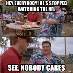 See? Nobody Cares - hey everybody! He's stopped watching the NFL See, nobody cares