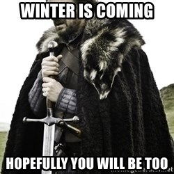 Ned Game Of Thrones - Winter is coming Hopefully you will be too