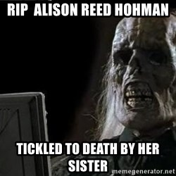 OP will surely deliver skeleton - RIP  Alison reed hohman Tickled to death by her sister