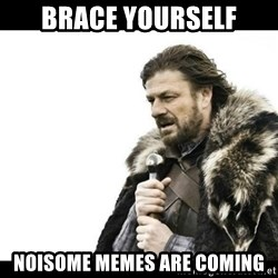 Winter is Coming - brace yourself noisome memes are coming