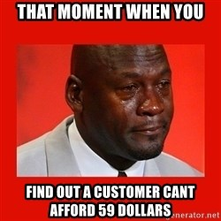 crying michael jordan - That MOMENT when you Find out a customer cant afford 59 dollars