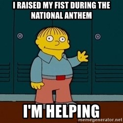 Ralph Wiggum - I raised my fist during the national anthem I'm helping
