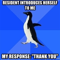 """Socially Awkward Penguin - Resident introduces herself to me My response: """"thank you"""""""