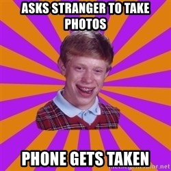 Unlucky Brian Strikes Again - asks stranger to take photos phone gets taken