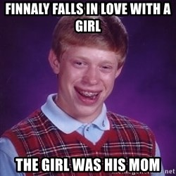 Bad Luck Brian - Finnaly Falls in love wIth a gIrl  The gIrl was his mom