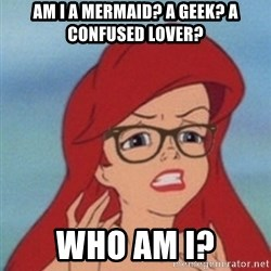 Hipster Ariel- - am i a mermaid? a geek? a confused lover?  Who am i?