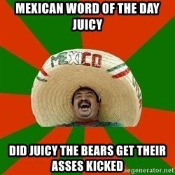 Successful Mexican - Mexican word of the day juicy Did juicy the bears get their ASses kicked