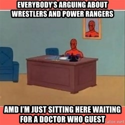 Masturbating Spider-Man - Everybody's arguing about wrestlers and Power Rangers Amd i'm just sitting here waiting for a Doctor Who guest