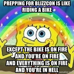 Spongebob - Nobody Cares! - Prepping for Blizzcon is like riding a bike Except the bike is on fire                            and you're on fire                                      and everything is on fire                       and you're in hell