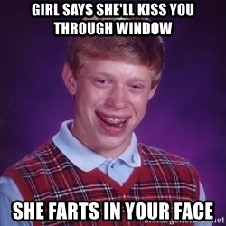 Bad Luck Brian - Girl says she'll kiss you through window she farts in your face