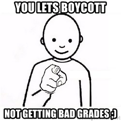 GUESS WHO YOU - you lets boycott not getting bad grades ;)