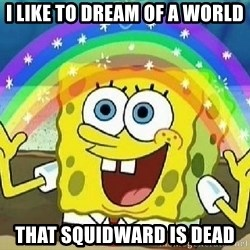 Imagination - I like to dream of a world that squidward is dead
