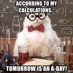 Chemistry Cat - according to my calculations... tomorrow is an A-Day!