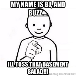 GUESS WHO YOU - My name is BJ, and BUZZ.... Ill toss that basement salad!!!