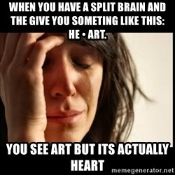 First World Problems - When you have a sPlIt brain and the give you someting like this: HE • Art.  You see Art but its actually heart