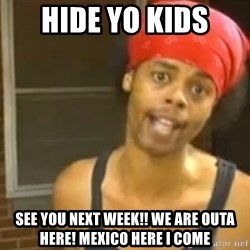 Hide Yo Kids - Hide yo kids  See you next week!! We are outa here! Mexico here i come