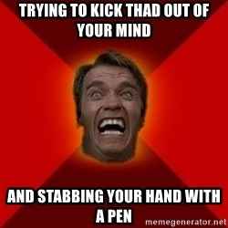 Angry Arnold - trying to kick thad out of your mind and stabbing your hand with a pen